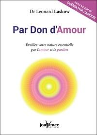 Léonard Laskow - Par don d'amour - Eveillez votre nature essentielle par l'amour et le pardon.