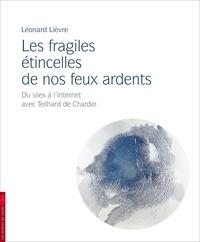 Léonard Lièvre - Les fragiles étincelles de nos feux ardents - Du silex à Internet avec Pierre Teilhard de Chardin.