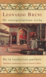 Leonardo Bruni et Charles Le Blanc - De interpretatione recta - De la traduction parfaite.