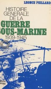 Léonce Peillard - Histoire générale de la guerre sous-marine - 1939-1945.