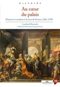 Leonhard Horowski - Au coeur du palais - Pouvoir et carrières à la cour de France, 1661-1789.