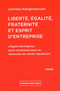 Léonidas Kalogeropoulos - Liberté, égalité, fraternité et esprit d'entreprise - L'esprit d'entreprise : socle consensuel pour un renouveau du mérite républicain.