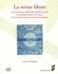 Léonor Delaunay - La scène bleue - Les expériences théâtrales prolétariennes et révolutionnaires en France, de la Grande Guerre au Front populaire.