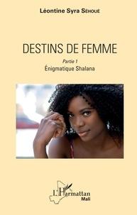 Léontine Syra Sehoué - Destins de femme Tome 1 : Enigmatique Shalana.