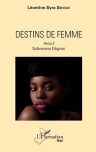 Léontine Syra Sehoué - Destins de femme Tome 2 : Subversive Dégnan.