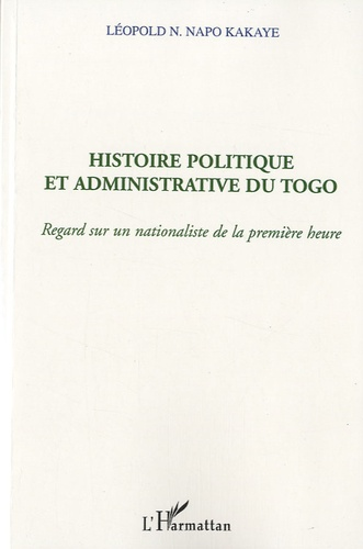 Léopold N. Napo Kakaye - Histoire politique et aministrative du Togo - Regard sur un nationaliste de la première heure.