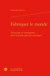 Leopoldo Iribarren - Fabriquer le monde - Technique et cosmogonie dans la poésie grecque archaïque.