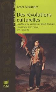 Leora Auslander - Des révolutions culturelles - La politique du quotidien en Grande-Bretagne, en Amérique et en France (XVIIe-XIXe siècle).