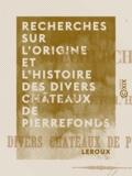 Leroux - Recherches sur l'origine et l'histoire des divers châteaux de Pierrefonds.