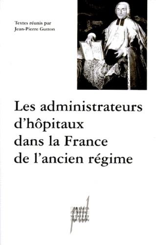 LES ADMINISTRATEURS D'HOPITAUX DANS LA FRANCE DE L'ANCIEN REGIME.. Actes des tables rondes des 12 décembre 1997 et 20 mars 1998