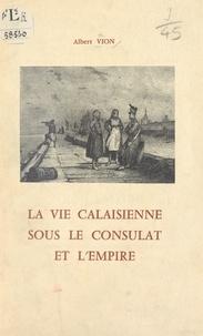 Les Amis du Vieux Calais et Albert Vion - La vie calaisienne sous le Consulat et l'Empire.