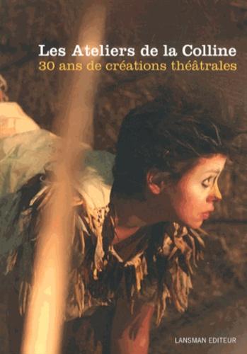 Les Ateliers de la Colline - Les Ateliers de la Colline - 30 ans de créations théâtrales (1981-2011).