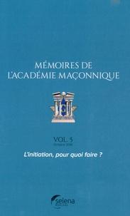 Selena - Mémoires de l'académie maçonnique N° 5, octobre 2016 : L'initiation, pour quoi faire ?.