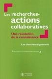 Les chercheurs ignorants - Les recherches-actions collaboratives - Une révolution de la connaissance.