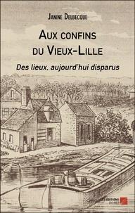 Janine Delbecque - Aux confins du Vieux-Lille - Des lieux, aujourd'hui disparus.