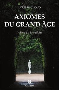 Louis Bachoud - Axiomes du Grand Âge - Volume 1 - Le vieil âge.