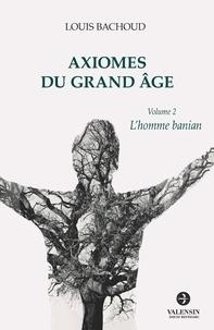 Louis Bachoud - Axiomes du Grand Âge - Volume 2 - L'homme banian.