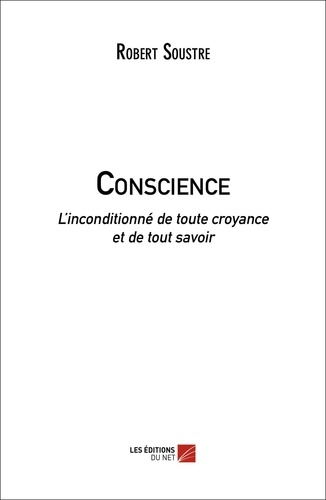Robert Soustre - Conscience - L'inconditionné de toute croyance et de tout savoir.