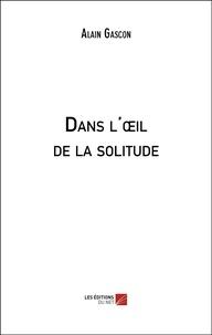 Alain Gascon - Dans l'œil de la solitude.