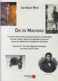 Jean-Arcady Meyer - Dei ex Machinis - La vie et l'oeuvre des principaux facteurs d'automates et proto-robots, depuis la légende anciennes jusqu'aux débuts de l'Intelligence Artificielle - Volume 3, De Jean-Baptiste Schwilgué au milieu du XXe siècle.
