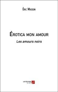 Eric Masson - Érotica mon amour - Les amours noirs.