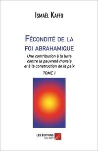 Ismaël Kaffo - Fécondité de la foi abrahamique - Une contribution à la lutte contre la pauvreté morale et à la construction de la paix Tome 1.