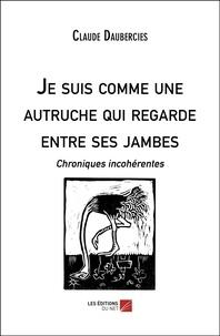 Claude Daubercies - Je suis comme une autruche qui regarde entre ses jambes - Chroniques incohérentes.