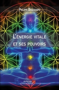 Philippe Deschamps - L'énergie vitale et ses pouvoirs.