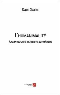 Robert Soustre - L'humanimalité - Tyrannosaures et raptors parmi nous.