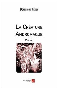 Dominique Viseux - La Créature Andromaque - Roman.