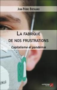 Jean-Pierre Bertalmio - La fabrique de nos frustrations - Capitalisme et pandémie.