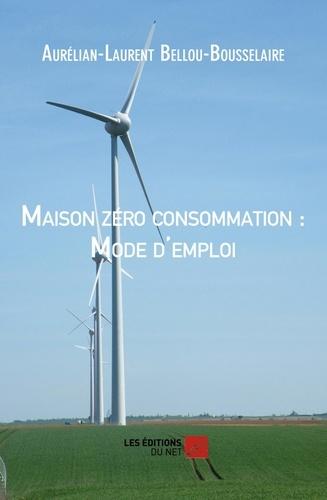 Aurélian-Laurent Bellou-Bousselaire - Maison zéro consommation : Mode d'emploi.