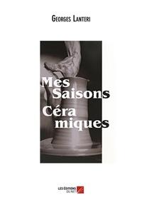 Georges Lantéri - Mes saisons céramiques.