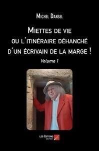 Michel Dansel - Miettes de vie ou l'itinéraire déhanché d'un écrivain de la marge ! - Volume 1.