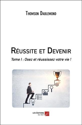 Thomson Dablemond - Réussite et Devenir - Tome I : Osez et réussissez votre vie !.
