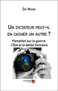 Eric Masson - Un dictateur peut-il en cacher un autre ? - Pamphlet sur la guerre, l'État et la bêtise humaine.