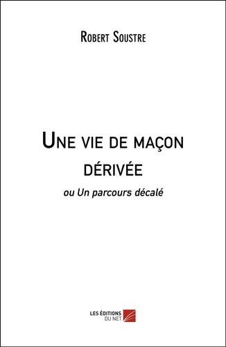Robert Soustre - Une vie de maçon dérivée - ou Un parcours décalé.
