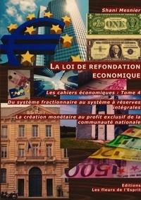 Shani Mesnier - Les cahiers économiques - Tome 4, La loi de refondation économique : Du système fractionnaire au système à réserves intégrales ; La création monétaire au service exclusif de la communauté nationale.