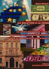 Shani Mesnier - Les cahiers économiques - Tome 5, La solution a la crise : Recouvrer notre souveraineté monétaire ; Accepter le rapport de force avec la finance.