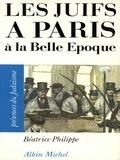 Béatrice Philippe - Les Juifs à Paris à la Belle Epoque.