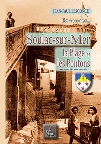 Lescorce J.-p. - Soulac-sur-mer, la plage et les pontons a travers la carte postale, il y a 100 ans....