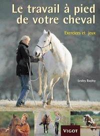 Lesley Bayley - Le travail à pied de votre cheval - Exercices et jeux pour développer un lien puissant avec votre cheval.