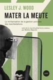Lesley J. Wood et Mathieu Rigouste - Mater la meute - La militarisation de la gestion policière des manifestations.
