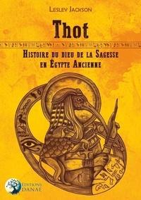 Lesley Jackson - Thot - Histoire du dieu de la sagesse en Egypte ancienne.