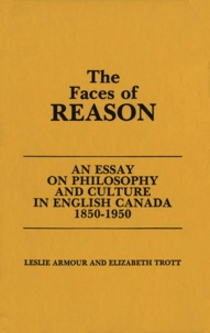 Leslie Armour et Elizabeth Trott - The Faces of Reason - An Essay on Philosophy and Culture in English Canada1850-1950.