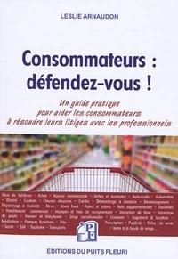 Leslie Arnaudon - Consommateurs : défendez-vous ! - Voici un outil clair et accessible pour faire valoir vos droits !.