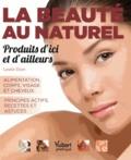 Leslie Dion - La beauté au naturel, produits d'ici et d'ailleurs - Alimentation, corps , visage et cheveux ; principes actifs, recettes et astuces.
