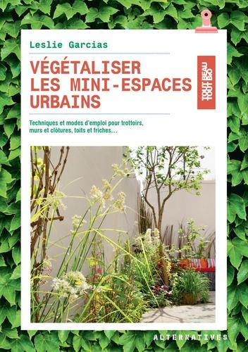 Leslie Garcias - Végétaliser les mini-espaces urbains - Techniques et modes d'emploi pour trottoirs, murs et clôtures, toits et friches....