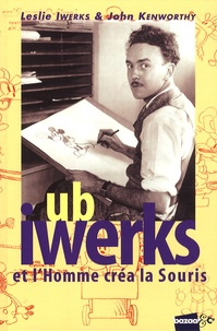 Leslie Iwerks et John Kenworthy - Ub Iwerks et l'homme créa la souris.