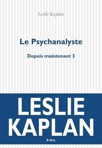 Leslie Kaplan - Depuis maintenant Tome 3 : Le psychanalyste.